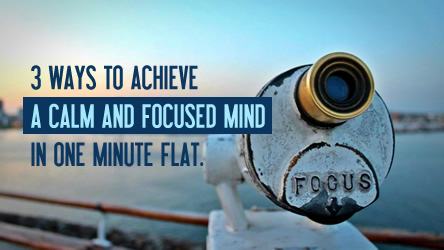 3 ways to achieve a calm and focused mind in one minute flat.