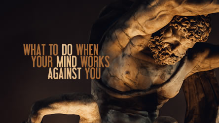 What To Do When Your Mind Works Against You