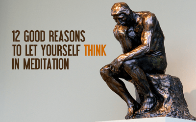 12 Good Reasons to Let Yourself Think in Meditation