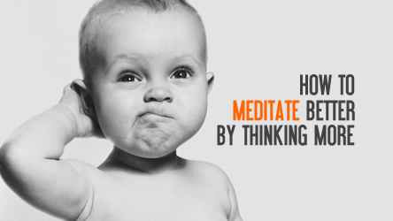 How to meditate better by thinking more